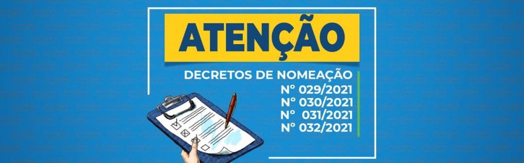 ATENÇÃO – DECRETOS DE NOMEAÇÃO – Nº 029/2021, Nº 030/2021, Nº 31/2021 E Nº 032/2021